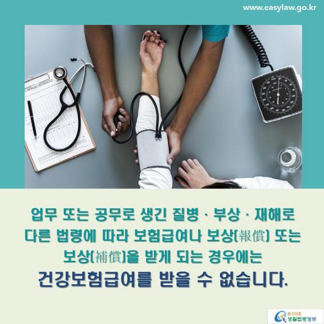업무 또는 공무로 생긴 질병·부상·재해로 다른 법령에 따라 보험급여나 보상(報償) 또는 보상(補償)을 받게 되는 경우에는 건강보험급여를 받을 수 없습니다.